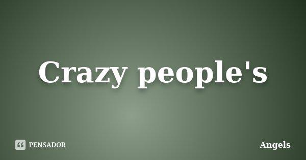 Crazy people's... Frase de Angels.