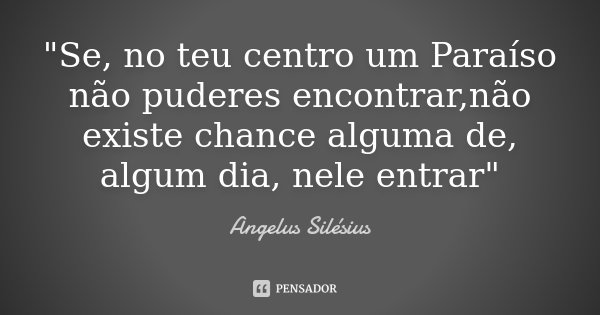 """""""Se, no teu centro um Paraíso não puderes encontrar,não existe chance alguma de, algum dia, nele entrar""""... Frase de Angelus Silésius."""