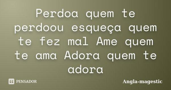Perdoa quem te perdoou esqueça quem te fez mal Ame quem te ama Adora quem te adora... Frase de Angla-magestic.