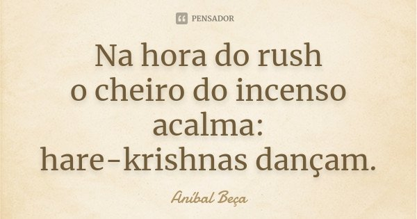 Na hora do rush o cheiro do incenso acalma: hare-krishnas dançam.... Frase de Anibal Beça.