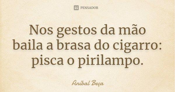 Nos gestos da mão baila a brasa do cigarro: pisca o pirilampo.... Frase de Anibal Beça.