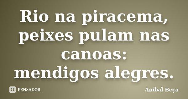 Rio na piracema, peixes pulam nas canoas: mendigos alegres.... Frase de Anibal Beça.