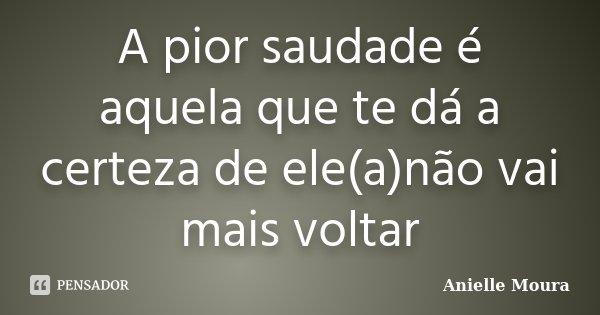 A pior saudade é aquela que te dá a certeza de ele(a)não vai mais voltar... Frase de Anielle Moura.