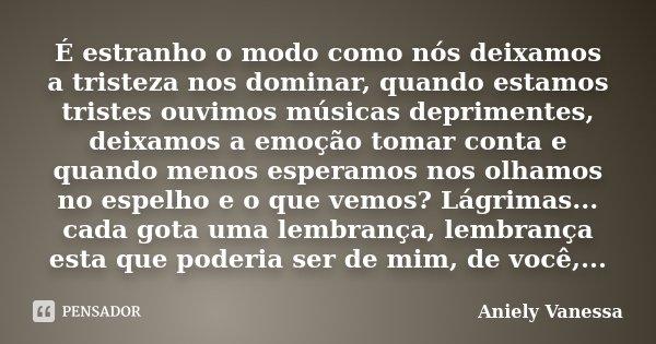 É estranho o modo como nós deixamos a tristeza nos dominar, quando estamos tristes ouvimos músicas deprimentes, deixamos a emoção tomar conta e quando menos esp... Frase de Aniely Vanessa.