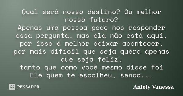 Qual será nosso destino? Ou melhor nosso futuro? Apenas uma pessoa pode nos responder essa pergunta, mas ela não está aqui, por isso é melhor deixar acontecer, ... Frase de Aniely Vanessa.