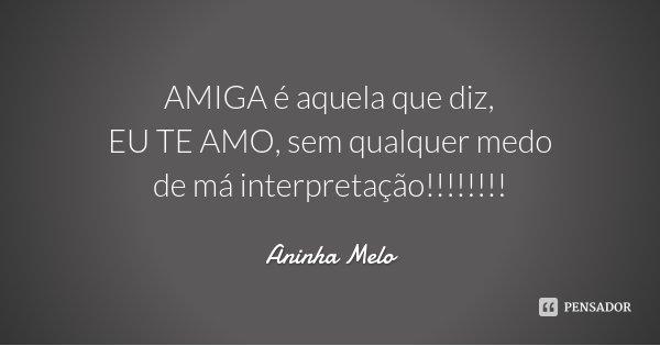 AMIGA é aquela que diz, EU TE AMO, sem qualquer medo de má interpretação!!!!!!!!... Frase de Aninha Melo.