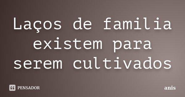 Laços de familia existem para serem cultivados... Frase de anis.