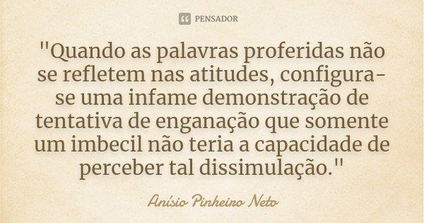 """""""Quando as palavras proferidas não se refletem nas atitudes, configura-se uma infame demonstração de tentativa de enganação que somente um imbecil não teri... Frase de Anísio Pinheiro Neto."""