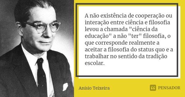 """A não existência de cooperação ou interação entre ciência e filosofia levou a chamada """"ciência da educação"""" a não """"ter"""" filosofia, o que cor... Frase de Anísio Teixeira."""