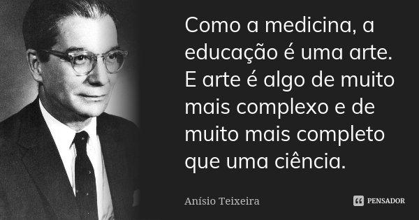 Como a medicina, a educação é uma arte. E arte é algo de muito mais complexo e de muito mais completo que uma ciência.... Frase de Anísio Teixeira.