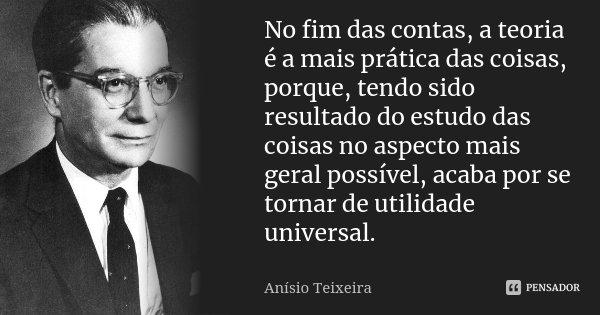 No fim das contas, a teoria é a mais prática das coisas, porque, tendo sido resultado do estudo das coisas no aspecto mais geral possível, acaba por se tornar d... Frase de Anísio Teixeira.