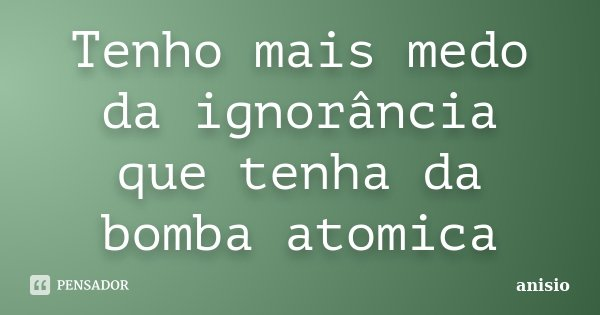 Tenho mais medo da ignorância que tenha da bomba atomica... Frase de anisio.
