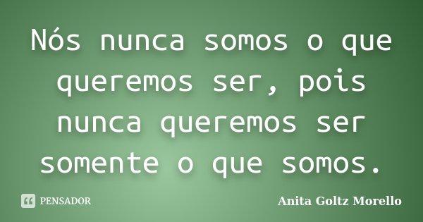 Nós nunca somos o que queremos ser, pois nunca queremos ser somente o que somos.... Frase de Anita Goltz Morello.