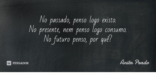 No passado, penso logo existo. No presente, nem penso logo consumo. No futuro penso, por quê?... Frase de Anita Prado.