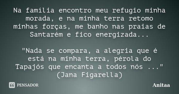 """Na família encontro meu refugio minha morada, e na minha terra retomo minhas forças, me banho nas praias de Santarém e fico energizada... """"Nada se compara,... Frase de Anitaa."""
