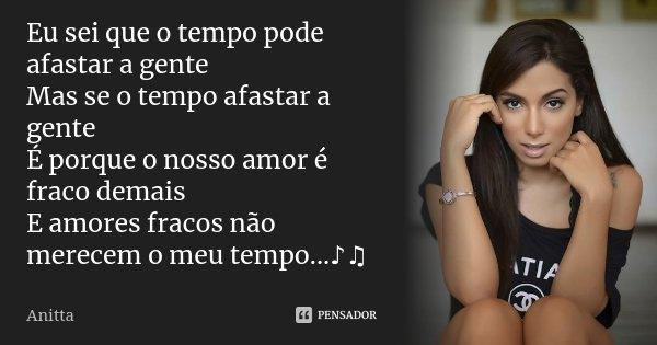 Eu sei que o tempo pode afastar a gente Mas se o tempo afastar a gente É porque o nosso amor é fraco demais E amores fracos não merecem o meu tempo...♪♫... Frase de Anitta.