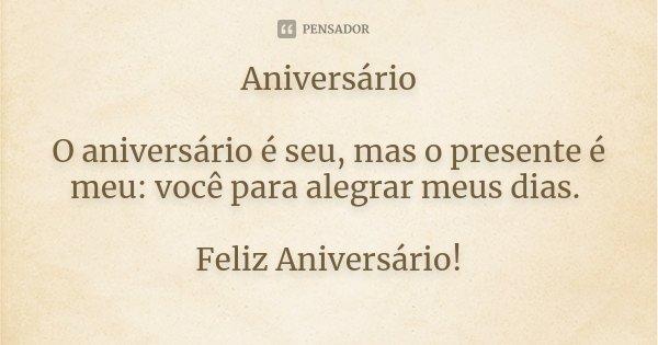 Aniversário O aniversário é seu, mas o presente é meu: você para alegrar meus dias. Feliz Aniversário!