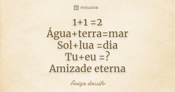 1+1 =2 Água+terra=mar Sol+lua =dia Tu+eu =? Amizade eterna... Frase de Aniza dassifo.