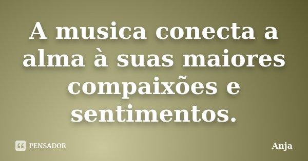 A musica conecta a alma à suas maiores compaixões e sentimentos.... Frase de Anja.