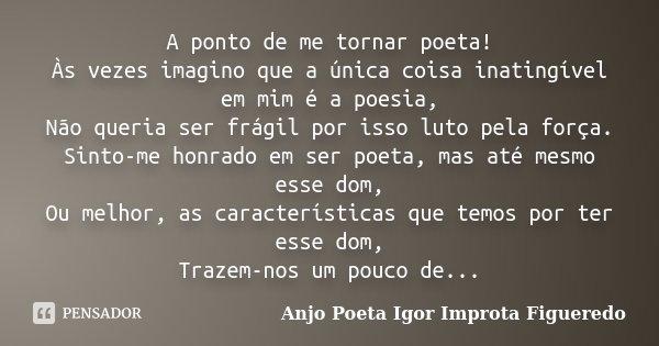 A ponto de me tornar poeta! Às vezes imagino que a única coisa inatingível em mim é a poesia, Não queria ser frágil por isso luto pela força. Sinto-me honrado e... Frase de AnjO poeta ( Igor Improta Figueredo).