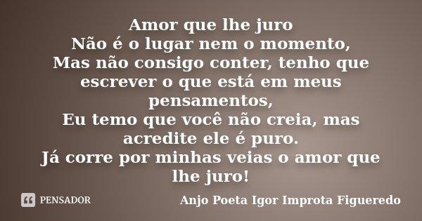 Amor que lhe juro Não é o lugar nem o momento, Mas não consigo conter, tenho que escrever o que está em meus pensamentos, Eu temo que você não creia, mas acredi... Frase de AnjO poeta ( Igor Improta Figueredo).