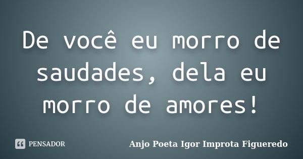 De você eu morro de saudades, dela eu morro de amores!... Frase de AnjO Poeta ( Igor Improta Figueredo).