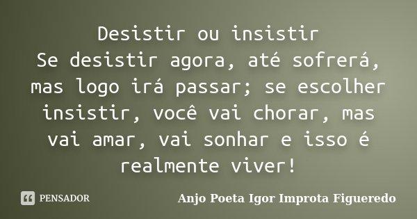 Desistir ou insistir Se desistir agora, até sofrerá, mas logo irá passar; se escolher insistir, você vai chorar, mas vai amar, vai sonhar e isso é realmente viv... Frase de AnjO poeta ( Igor Improta Figueredo).