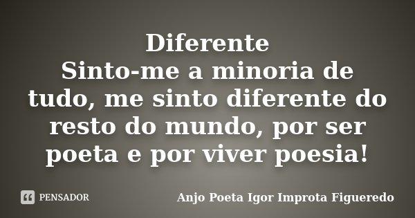 Diferente Sinto-me a minoria de tudo, me sinto diferente do resto do mundo, por ser poeta e por viver poesia!... Frase de AnjO poeta ( Igor Improta Figueredo).