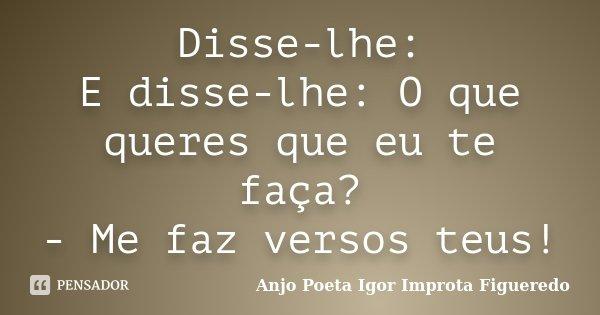 Disse-lhe: E disse-lhe: O que queres que eu te faça? - Me faz versos teus!... Frase de AnjO poeta ( Igor Improta Figueredo).