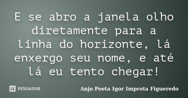 E se abro a janela olho diretamente para a linha do horizonte, lá enxergo seu nome, e até lá eu tento chegar!... Frase de AnjO Poeta ( Igor Improta Figueredo).
