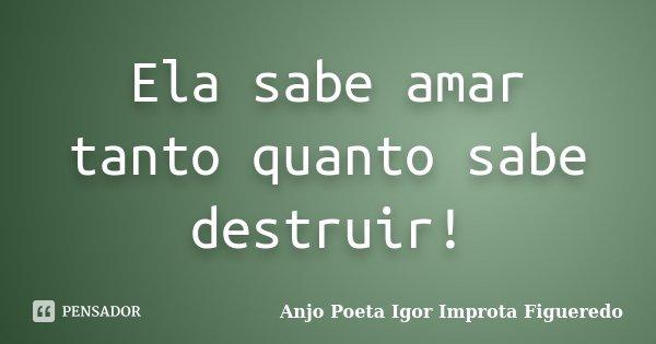 Ela sabe amar tanto quanto sabe destruir!... Frase de AnjO Poeta ( Igor Improta Figueredo).