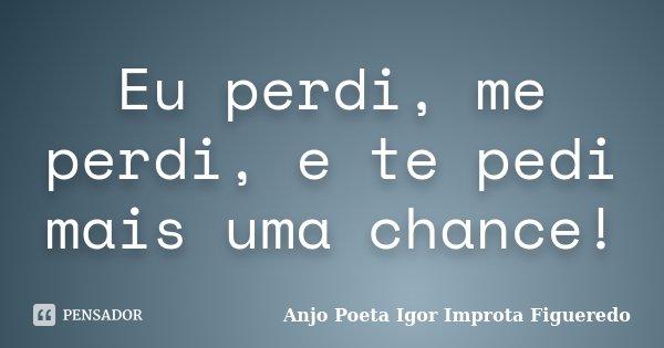 Eu perdi, me perdi, e te pedi mais uma chance!... Frase de AnjO Poeta ( Igor Improta Figueredo).
