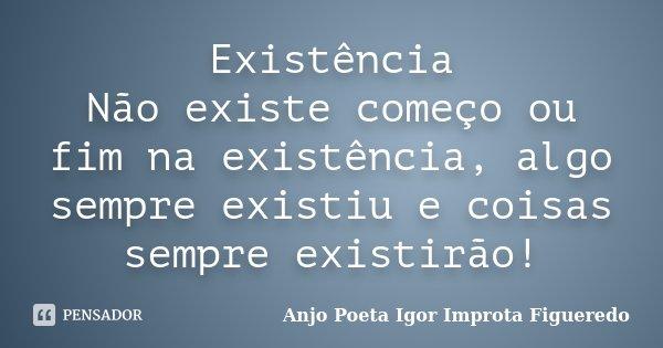 Existência Não existe começo ou fim na existência, algo sempre existiu e coisas sempre existirão!... Frase de AnjO poeta ( Igor Improta Figueredo).