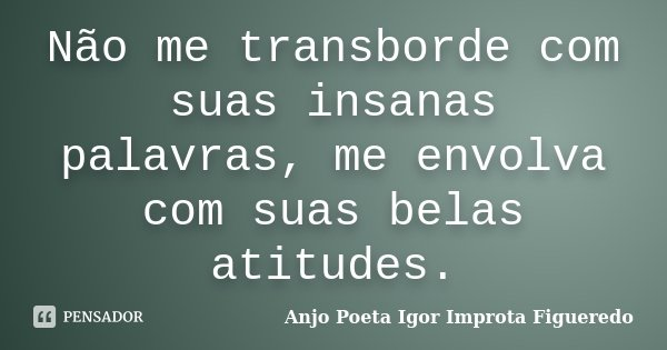 Não me transborde com suas insanas palavras, me envolva com suas belas atitudes.... Frase de Anjo Poeta Igor Improta Figueredo.