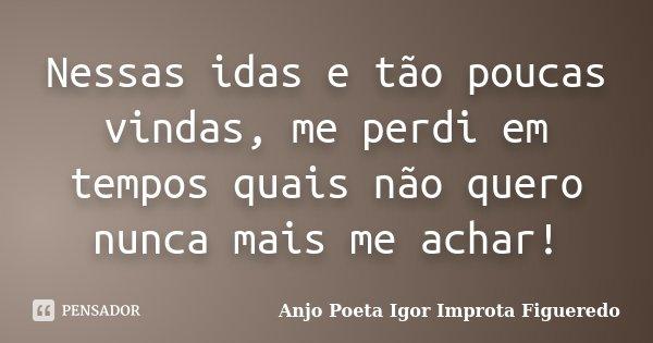 Nessas idas e tão poucas vindas, me perdi em tempos quais não quero nunca mais me achar!... Frase de AnjO Poeta ( Igor Improta Figueredo).