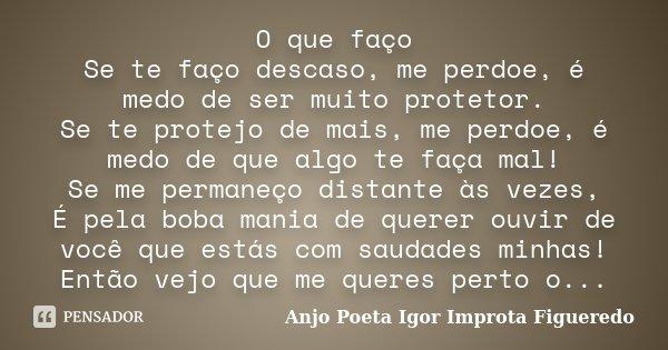 O que faço Se te faço descaso, me perdoe, é medo de ser muito protetor. Se te protejo de mais, me perdoe, é medo de que algo te faça mal! Se me permaneço distan... Frase de AnjO poeta ( Igor Improta Figueredo).