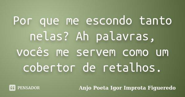 Por que me escondo tanto nelas? Ah palavras, vocês me servem como um cobertor de retalhos.... Frase de Anjo Poeta Igor Improta Figueredo.