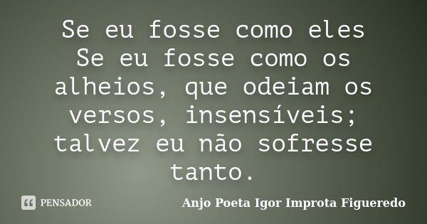 Se eu fosse como eles Se eu fosse como os alheios, que odeiam os versos, insensíveis; talvez eu não sofresse tanto.... Frase de AnjO poeta ( Igor Improta Figueredo).