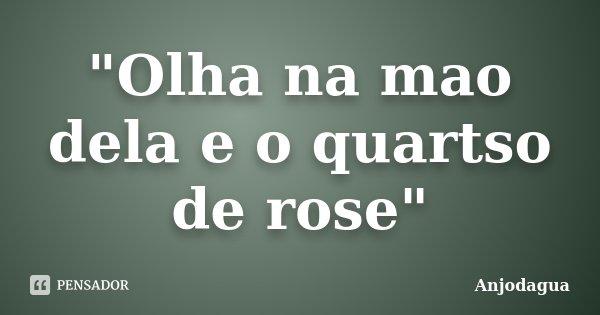 """Olha na mao dela e o quartso de rose""... Frase de Anjodagua."