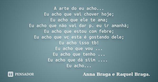 A arte do eu acho... Eu acho que vai chover hoje; Eu acho que ele te ama; Eu acho que não vai dar p. eu ir amanhã; Eu acho que estou com febre; Eu acho que vc e... Frase de Anna Braga e Raquel Braga..