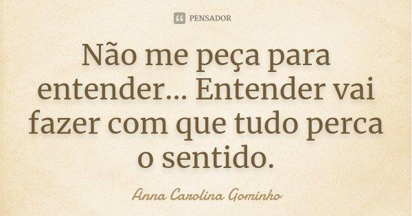 Não me peça para entender... Entender vai fazer com que tudo perca o sentido.... Frase de Anna Carolina Gominho.