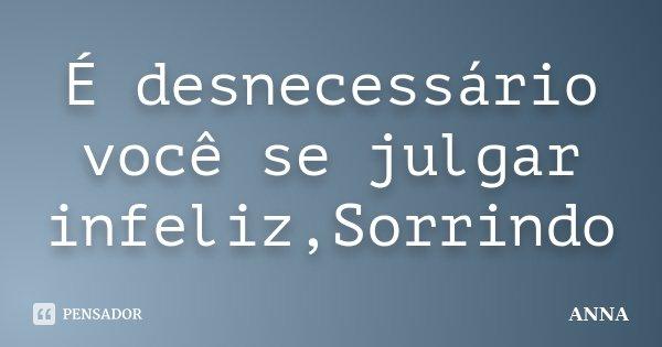 É desnecessário você se julgar infeliz,Sorrindo... Frase de Anna.