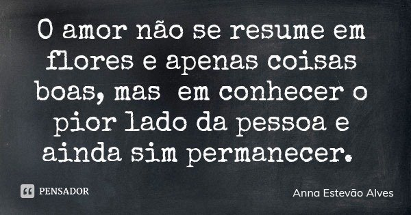 O amor não se resume em flores e apenas coisas boas, mas em conhecer o pior lado da pessoa e ainda sim permanecer.... Frase de Anna Estevão Alves.