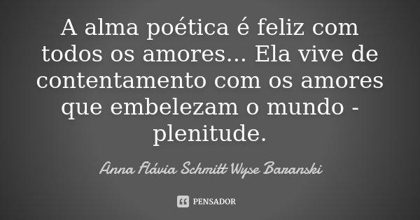 A alma poética é feliz com todos os amores... Ela vive de contentamento com os amores que embelezam o mundo - plenitude.... Frase de Anna Flávia Schmitt Wyse Baranski.