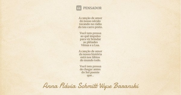 A canção de amor do nosso século tocando no rádio do teu carro preto. Você tem pressa ao quê impulsa para vir brindar as plêiades Vênus e a Lua. A canção de amo... Frase de Anna Flávia Schmitt Wyse Baranski.