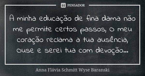 A minha educação de fina dama não me permite certos passos, O meu coração reclama a tua ausência, Ouse e serei tua com devoção...... Frase de Anna Flávia Schmitt Wyse Baranski.