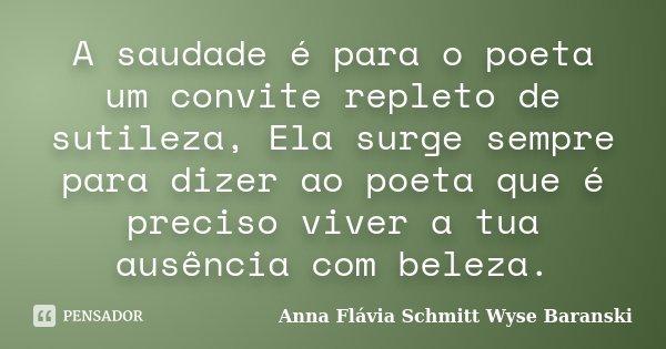 A saudade é para o poeta um convite repleto de sutileza, Ela surge sempre para dizer ao poeta que é preciso viver a tua ausência com beleza.... Frase de Anna Flávia Schmitt Wyse Baranski.