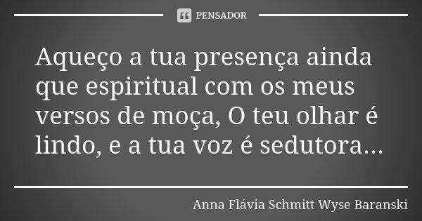 Aqueço a tua presença ainda que espiritual com os meus versos de moça, O teu olhar é lindo, e a tua voz é sedutora...... Frase de Anna Flávia Schmitt Wyse Baranski.