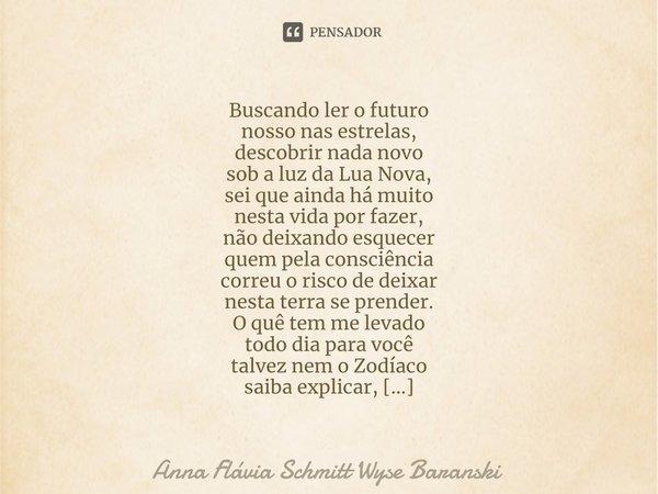 Buscando ler o futuro nosso nas estrelas, descobrir nada novo sob a luz da Lua Nova, sei que ainda há muito nesta vida por fazer, não deixando esquecer quem pe... Frase de Anna Flávia Schmitt Wyse Baranski.