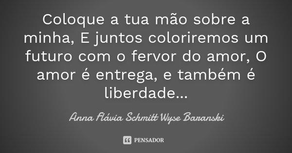 Coloque a tua mão sobre a minha, E juntos coloriremos um futuro com o fervor do amor, O amor é entrega, e também é liberdade...... Frase de Anna Flávia Schmitt Wyse Baranski.